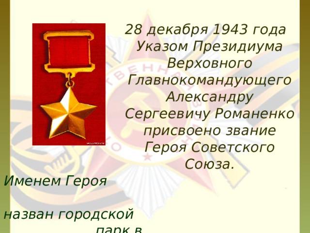 28 декабря 1943 года Указом Президиума Верховного Главнокомандующего Александру Сергеевичу Романенко присвоено звание Героя Советского Союза. Именем Героя назван городской парк в г.Миллерово.