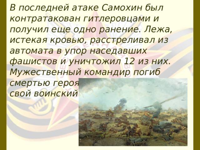 В последней атаке Самохин был контратакован гитлеровцами и получил еще одно ранение. Лежа, истекая кровью, расстреливал из автомата в упор наседавших фашистов и уничтожил 12 из них. Мужественный командир погиб смертью героя, до конца выполнив свой воинский долг.