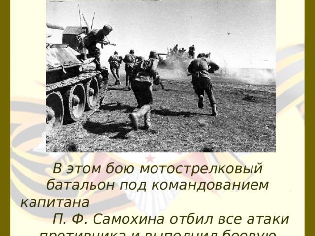 В этом бою мотострелковый батальон под командованием капитана П. Ф. Самохина отбил все атаки противника и выполнил боевую задачу.