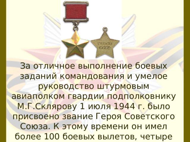 За отличное выполнение боевых заданий командования и умелое руководство штурмовым авиаполком гвардии подполковнику М.Г.Склярову 1 июля 1944 г. было присвоено звание Героя Советского Союза. К этому времени он имел более 100 боевых вылетов, четыре раза был ранен.