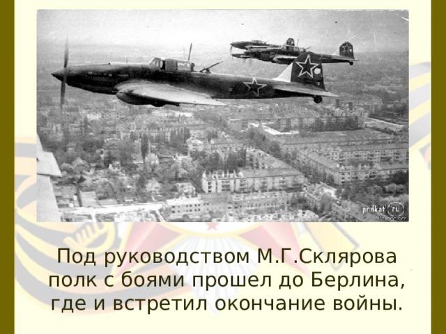 Под руководством М.Г.Склярова полк с боями прошел до Берлина, где и встретил окончание войны.