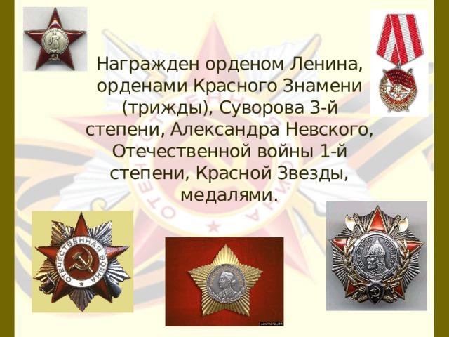 Награжден орденом Ленина, орденами Красного Знамени (трижды), Суворова 3-й степени, Александра Невского, Отечественной войны 1-й степени, Красной Звезды, медалями.