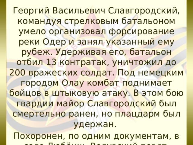 Георгий Васильевич Славгородский, командуя стрелковым батальоном умело организовал форсирование реки Одер и занял указанный ему рубеж. Удерживая его, батальон отбил 13 контратак, уничтожил до 200 вражеских солдат. Под немецким городом Олау комбат поднимает бойцов в штыковую атаку. В этом бою гвардии майор Славгородский был смертельно ранен, но плацдарм был удержан. Похоронен, по одним документам, в селе Любёнж, Волувский повят, Польша, по другим – в селе Лейбуш,Германия.