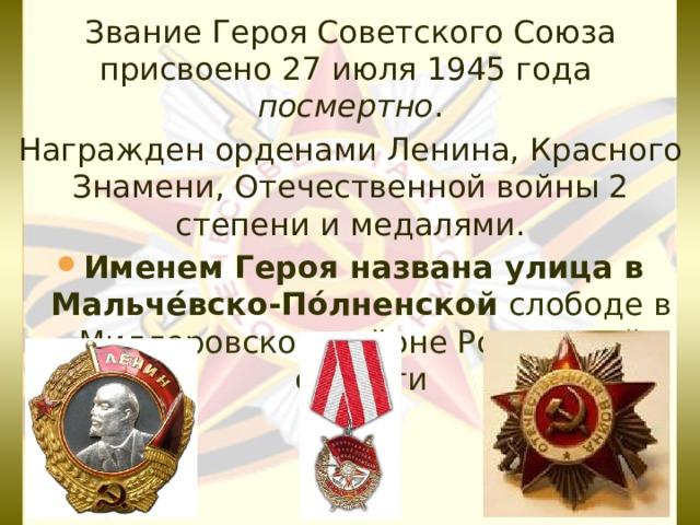 Звание Героя Советского Союза присвоено27 июля 1945 года посмертно . Награжден орденами Ленина, Красного Знамени, Отечественной войны 2 степени и медалями.