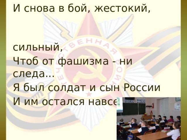 И снова в бой, жестокий,  сильный, Чтоб от фашизма - ни следа... Я был солдат и сын России И им остался навсегда !  Н.А.Шульга