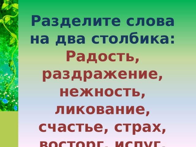 Разделите слова на два столбика: Радость, раздражение, нежность, ликование, счастье, страх, восторг, испуг, печаль, огорчение, злость, удовольствие