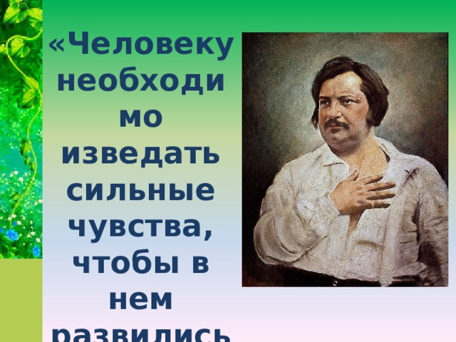 «Человеку необходимо изведать сильные чувства, чтобы в нем развились благородные»  О.Бальзак