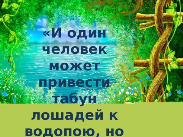 «И один человек может привести табун лошадей к водопою, но и сто не заставят их напиться»