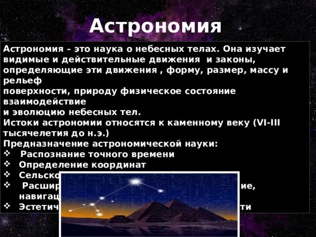 Астрономия Астрономия – это наука о небесных телах. Она изучает видимые и действительные движения и законы, определяющие эти движения , форму, размер, массу и рельеф  поверхности, природу физическое состояние взаимодействие и эволюцию небесных тел.  Истоки астрономии относятся к каменному веку (VI-III тысячелетия до н.э.) Предназначение астрономической науки: