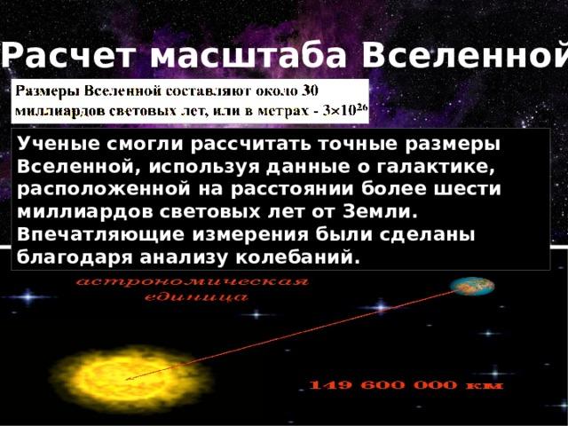 Расчет масштаба Вселенной Ученые смогли рассчитать точные размеры Вселенной, используя данные о галактике, расположенной на расстоянии более шести миллиардов световых лет от Земли. Впечатляющие измерения были сделаны благодаря анализу колебаний.