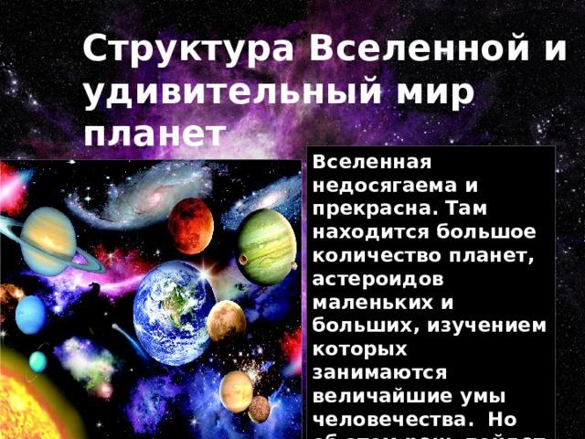 Структура Вселенной и удивительный мир планет Вселенная недосягаема и прекрасна. Там находится большое количество планет, астероидов маленьких и больших, изучением которых занимаются величайшие умы человечества. Но об этом речь пойдет позднее.