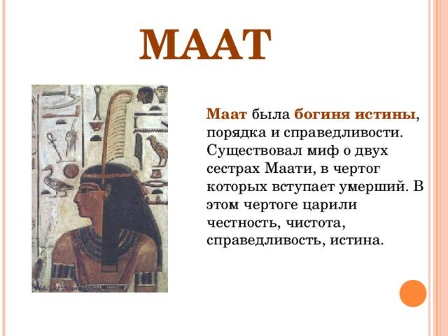 МААТ  Маат была богиня истины , порядка и справедливости. Существовал миф о двух сестрах Маати, в чертог которых вступает умерший. В этом чертоге царили честность, чистота, справедливость, истина.