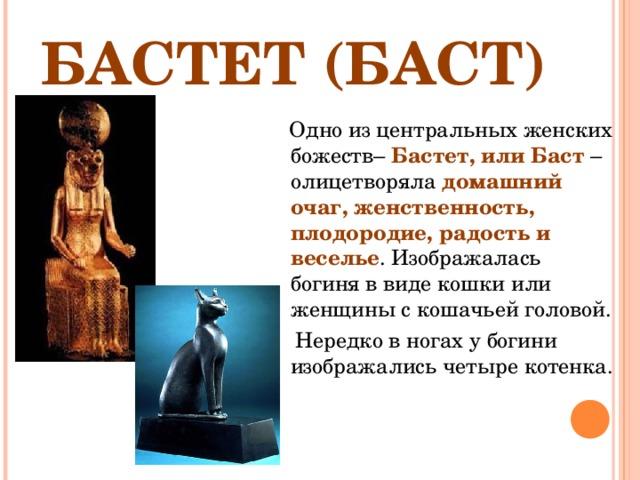 БАСТЕТ (БАСТ)  Одно из центральных женских божеств– Бастет, или Баст – олицетворяла домашний очаг, женственность, плодородие, радость и веселье . Изображалась богиня в виде кошки или женщины с кошачьей головой.  Нередко в ногах у богини изображались четыре котенка.