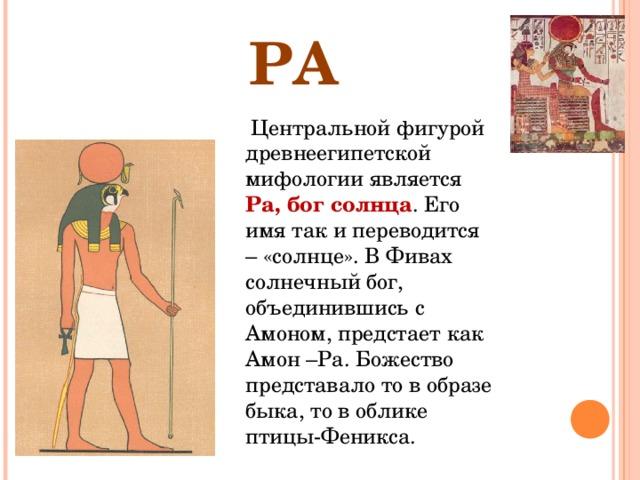 РА  Центральной фигурой древнеегипетской мифологии является Ра, бог солнца . Его имя так и переводится – «солнце». В Фивах солнечный бог, объединившись с Амоном, предстает как Амон –Ра. Божество представало то в образе быка, то в облике птицы-Феникса.