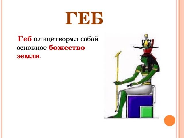 ГЕБ  Геб олицетворял собой основное божество земли .