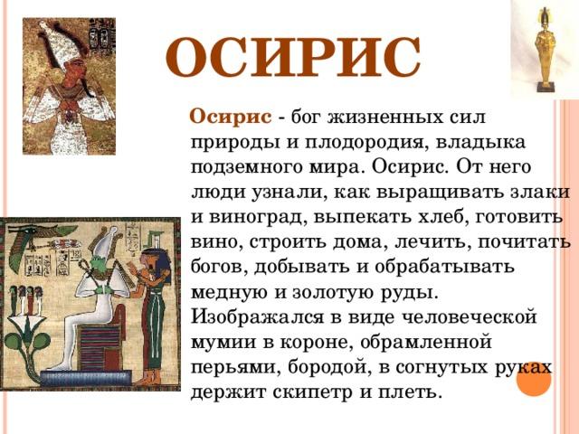 ОСИРИС  Осирис - бог жизненных сил природы и плодородия, владыка подземного мира. Осирис. От него люди узнали, как выращивать злаки и виноград, выпекать хлеб, готовить вино, строить дома, лечить, почитать богов, добывать и обрабатывать медную и золотую руды. Изображался в виде человеческой мумии в короне, обрамленной перьями, бородой, в согнутых руках держит скипетр и плеть.