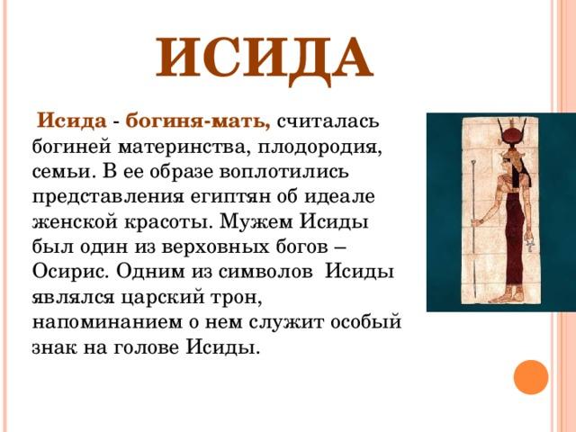 ИСИДА  Исида - богиня-мать, считалась богиней материнства, плодородия, семьи. В ее образе воплотились представления египтян об идеале женской красоты. Мужем Исиды был один из верховных богов –Осирис. Одним из символов Исиды являлся царский трон, напоминанием о нем служит особый знак на голове Исиды.