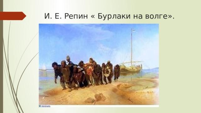 И. Е. Репин « Бурлаки на волге».