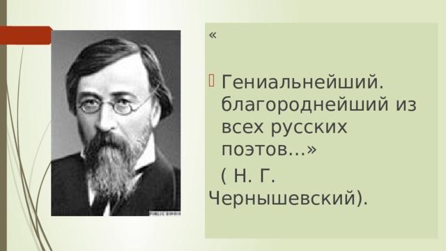 « Гениальнейший. благороднейший из всех русских поэтов…»  ( Н. Г. Чернышевский).