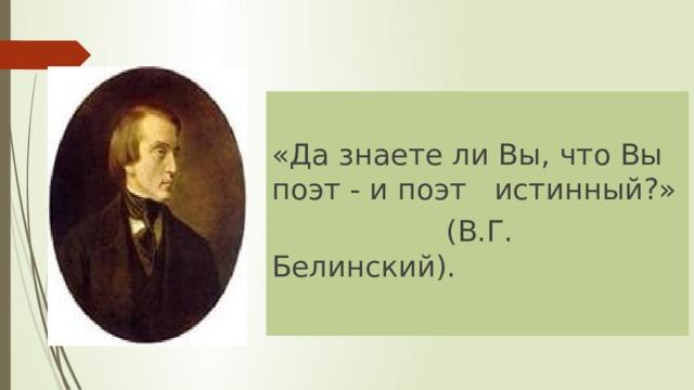 «Да знаете ли Вы, что Вы поэт - и поэт истинный?»  (В.Г. Белинский).
