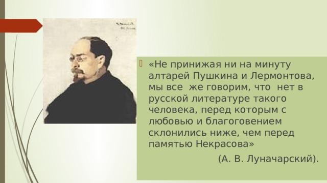 «Не принижая ни на минуту алтарей Пушкина и Лермонтова, мы все же говорим, что нет в русской литературе такого человека, перед которым с любовью и благоговением склонились ниже, чем перед памятью Некрасова»
