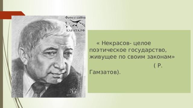 « Некрасов- целое поэтическое государство, живущее по своим законам»  ( Р. Гамзатов).