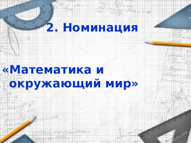2. Номинация   «Математика и окружающий мир»
