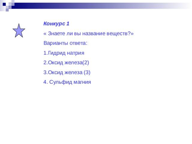 Конкурс 1 « Знаете ли вы название веществ?» Варианты ответа: 1.Гидрид натрия 2.Оксид железа(2) 3.Оксид железа (3) 4. Сульфид магния