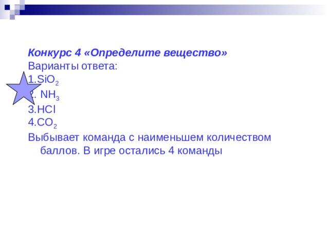 Конкурс 4 «Определите вещество» Варианты ответа: 1. SiO 2 2 . NH 3 3. HCl 4. CO 2 Выбывает команда с наименьшем количеством баллов. В игре остались 4 команды