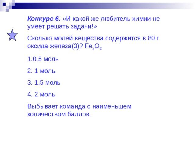 Конкурс 6. «И какой же любитель химии не умеет решать задачи!» Сколько молей вещества содержится в 80 г оксида железа(3)? Fe 2 O 3 1.0,5 моль 2. 1 моль 3. 1,5 моль 4. 2 моль Выбывает команда с наименьшем количеством баллов.