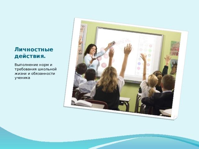 Личностные действия. Выполнение норм и требования школьной жизни и обязанности ученика