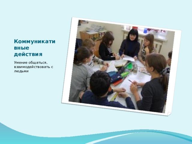 Коммуникативные действия Умение общаться, взаимодействовать с людьми
