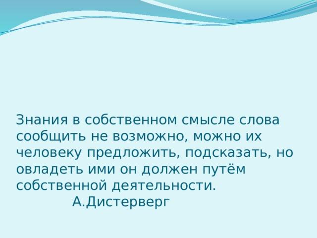 Знания в собственном смысле слова сообщить не возможно, можно их человеку предложить, подсказать, но овладеть ими он должен путём собственной деятельности.  А.Дистерверг