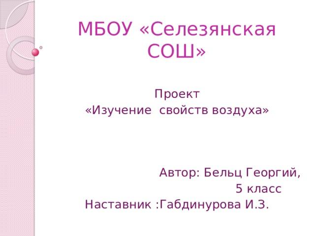 МБОУ «Селезянская СОШ» Проект «Изучение свойств воздуха»  Автор: Бельц Георгий,  5 класс Наставник :Габдинурова И.З.