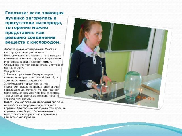 Гипотеза: если тлеющая лучинка загорелась в присутствие кислорода, то горение можно представить как реакцию соединения веществ с кислородом. Вставка рисунка Лабораторные исследования: Участие кислорода в реакции горения. Цель: доказать что горение – это процесс взаимодействия кислорода с веществами. Место проведения: кабинет химии. Оборудование: три свечи, стакан, литровая банка, спички. Ход работы: 1.Зажечь три свечи. Первую накрыт стаканом, вторую – литровой банкой, а третью оставить открытым. 2.Наблюдаем: первая свеча (под стаканом)погасла первой. Вторая свеча горела дольше, потому что под банкой было больше воздуха, чем под стаканом. Третья свеча горела до тех пор, пока не сгорела полностью. Вывод: это наблюдение подсказывает одно из свойств кислорода – он участвует в горении. Где больше кислорода, там дольше горение, и наоборот. Горение можно представить как реакцию соединения веществ с кислородом.