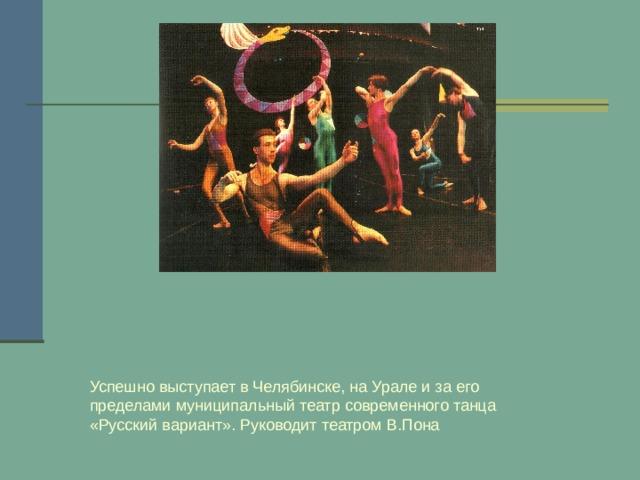 Успешно выступает в Челябинске, на Урале и за его пределами муниципальный театр современного танца «Русский вариант». Руководит театром В.Пона