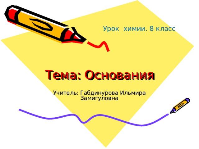Урок химии. 8 класс Тема: Основания Учитель: Габдинурова Ильмира Замигуловна