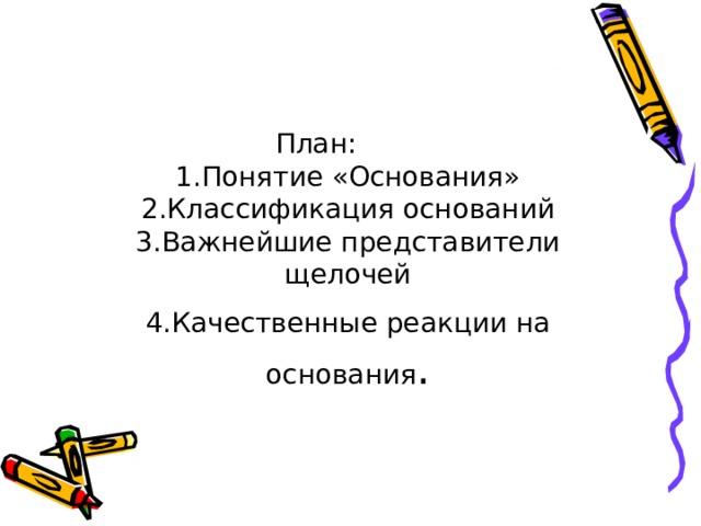 План:  1.Понятие «Основания»  2.Классификация оснований  3.Важнейшие представители щелочей  4.Качественные реакции на основания