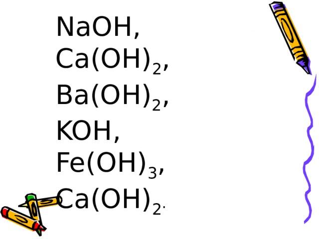 NaOH , Ca(OH) 2 , Ba(OH) 2 , KOH , Fe(OH) 3 , Ca(OH) 2 .