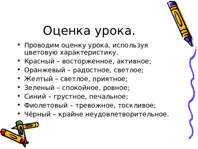 Проводим оценку урока, используя цветовую характеристику. Красный – восторженное, активное; Оранжевый – радостное, светлое; Желтый – светлое, приятное; Зеленый – спокойное, ровное; Синий – грустное, печальное; Фиолетовый – тревожное, тоскливое; Чёрный – крайне неудовлетворительное.