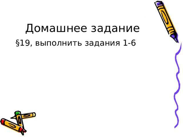 § 19, выполнить задания 1-6