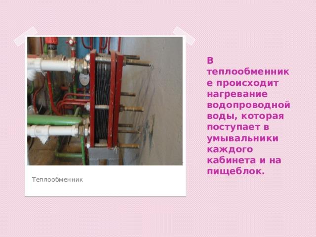 В теплообменнике происходит нагревание водопроводной воды, которая поступает в умывальники каждого кабинета и на пищеблок. Вставка рисунка Теплообменник
