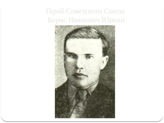 Герой Советского Союза  Борис Иванович Юркин