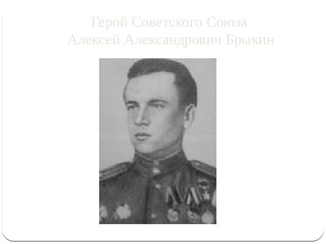 Герой Советского Союза  Алексей Александрович Брыкин