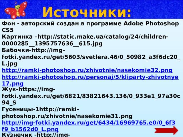Источники: Фон - авторский создан в программе Adobe Photoshop CS5 Картинка –http://static.make.ua/catalog/24/children-0000285__1395757636__615.jpg Бабочки-http://img-fotki.yandex.ru/get/5603/svetlera.46/0_50982_a3f6dc20_L.jpg http://ramki-photoshop.ru/zhivotnie/nasekomie32.png http://ramki-photoshop.ru/personaj/5/kliparty-zhivotnye17.png Жук-https://img-fotki.yandex.ru/get/6821/83821643.136/0_933e1_97a30c94_S Гусеницы-1http://ramki-photoshop.ru/zhivotnie/nasekomie31.png http://img-fotki.yandex.ru/get/6434/16969765.e0/0_6f3f9_b1562d0_L.png Кузнечик -http://img-fotki.yandex.ru/get/4131/16969765.100/0_6fc3e_353944e5_L.png Божья коровка- http://img-fotki.yandex.ru/get/9754/16969765.1bc/0_8809c_3e2a22b1_M.png