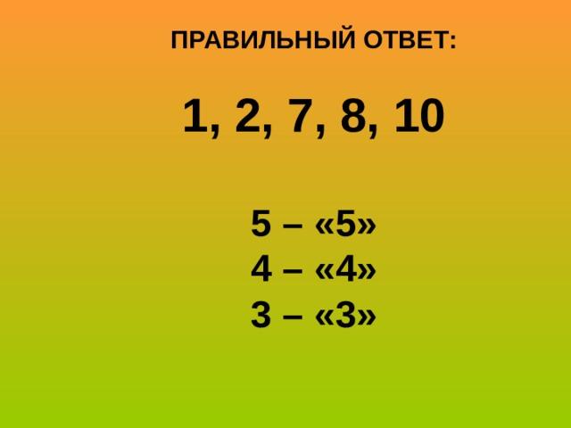 ПРАВИЛЬНЫЙ ОТВЕТ:  1, 2, 7, 8, 10  5 – «5» 4 – «4» 3 – «3»