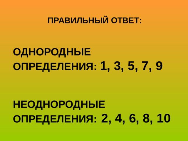ПРАВИЛЬНЫЙ ОТВЕТ:   ОДНОРОДНЫЕ ОПРЕДЕЛЕНИЯ: 1, 3, 5, 7, 9   НЕОДНОРОДНЫЕ ОПРЕДЕЛЕНИЯ:  2, 4, 6, 8, 10
