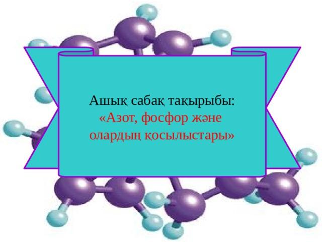 Ашық сабақ тақырыбы: «Азот, фосфор және олардың қосылыстары»