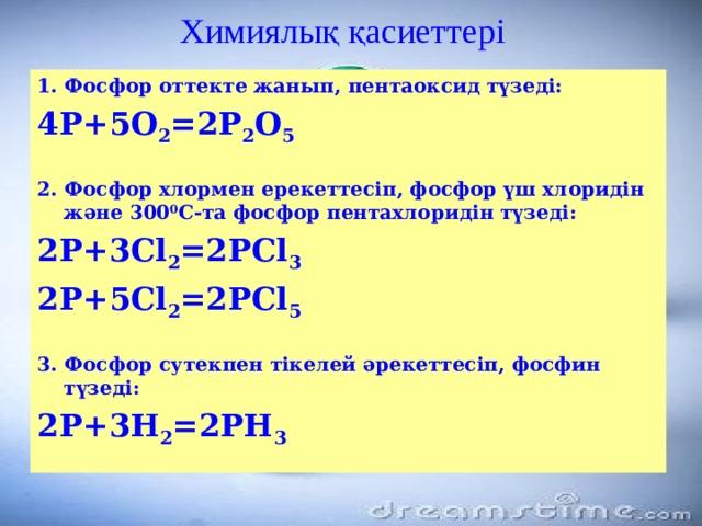 Химиялық қасиеттері 1. Фосфор оттекте жанып, пентаоксид түзеді: 4Р+5О 2 =2Р 2 О 5  2. Фосфор хлормен ерекеттесіп, фосфор үш хлоридін және 300 0 С-та фосфор пентахлоридін түзеді: 2Р+3Cl 2 =2РCl 3 2Р+5Cl 2 =2РCl 5  3. Фосфор сутекпен тікелей әрекеттесіп, фосфин түзеді: 2Р+3Н 2 =2РН 3