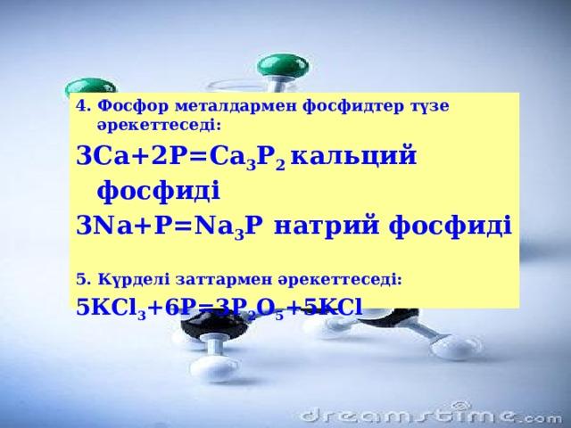 4. Фосфор металдармен фосфидтер түзе әрекеттеседі: 3Са+2Р=Са 3 Р 2 кальций фосфиді 3Nа+Р=Na 3 Р  натрий фосфиді  5. Күрделі заттармен әрекеттеседі: 5КСl 3 +6P=3P 2 O 5 +5KCl